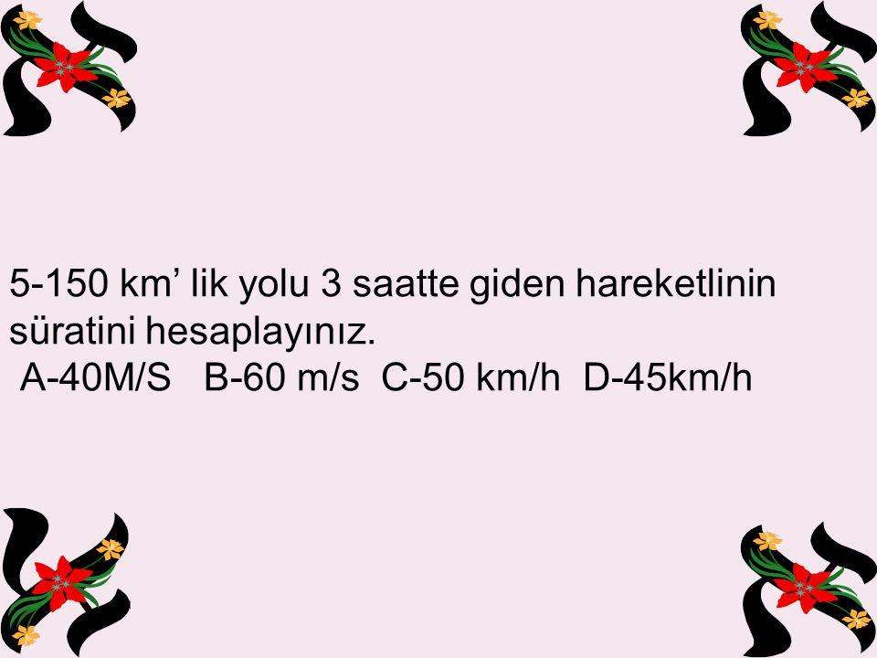 5-150 km' lik yolu 3 saatte giden hareketlinin süratini hesaplayınız.