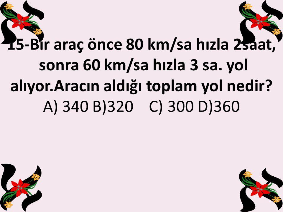 15-Bir araç önce 80 km/sa hızla 2saat, sonra 60 km/sa hızla 3 sa.