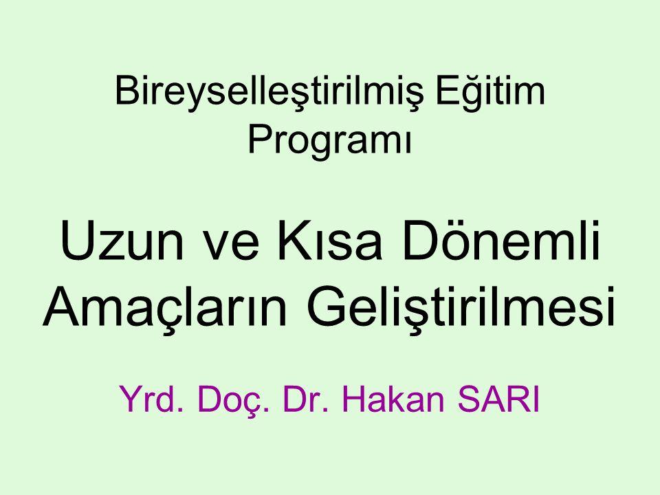 Bireyselleştirilmiş Eğitim Programı Uzun ve Kısa Dönemli Amaçların Geliştirilmesi Yrd. Doç. Dr. Hakan SARI