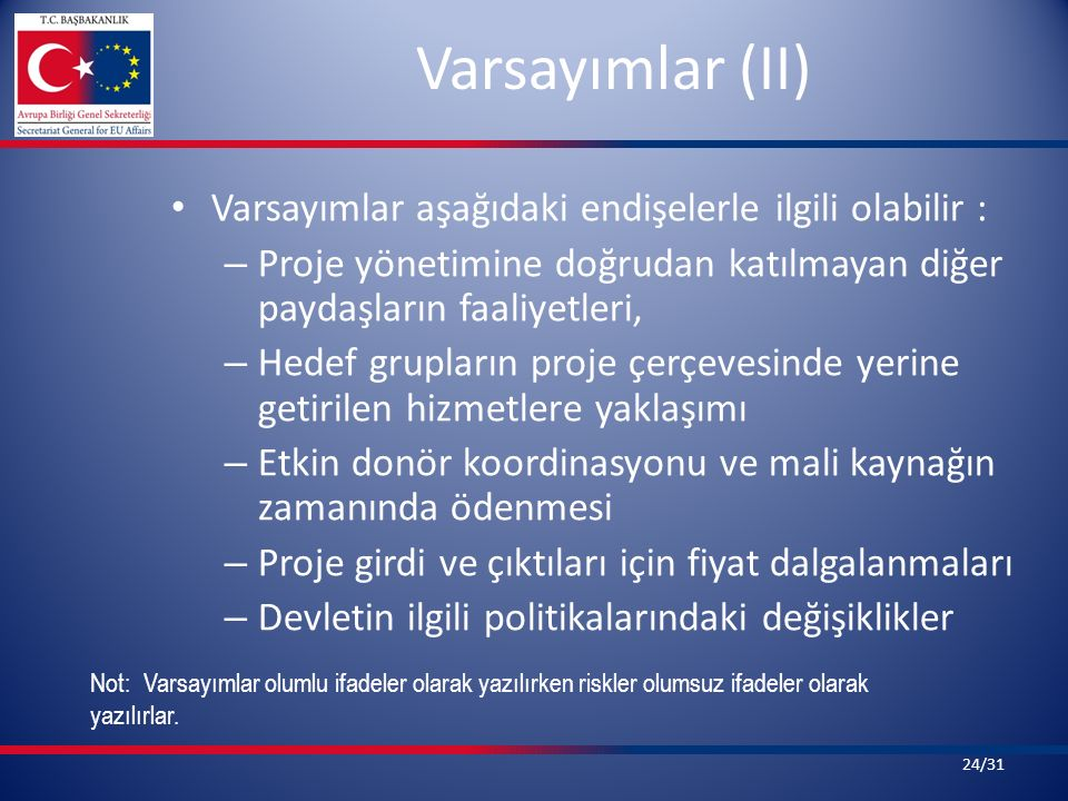 Varsayımlar (II) Varsayımlar aşağıdaki endişelerle ilgili olabilir : – Proje yönetimine doğrudan katılmayan diğer paydaşların faaliyetleri, – Hedef gr