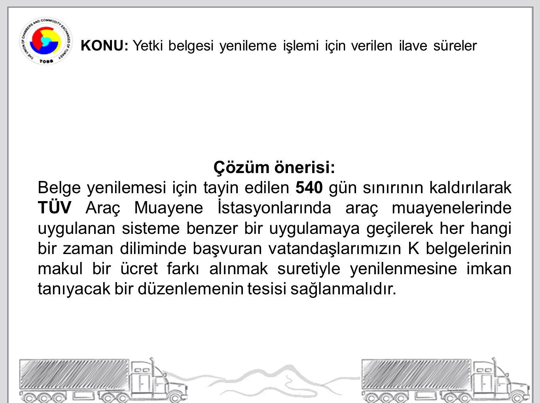 KONU: Yetki belgesi yenileme işlemi için verilen ilave süreler Çözüm önerisi: Belge yenilemesi için tayin edilen 540 gün sınırının kaldırılarak TÜV Araç Muayene İstasyonlarında araç muayenelerinde uygulanan sisteme benzer bir uygulamaya geçilerek her hangi bir zaman diliminde başvuran vatandaşlarımızın K belgelerinin makul bir ücret farkı alınmak suretiyle yenilenmesine imkan tanıyacak bir düzenlemenin tesisi sağlanmalıdır.