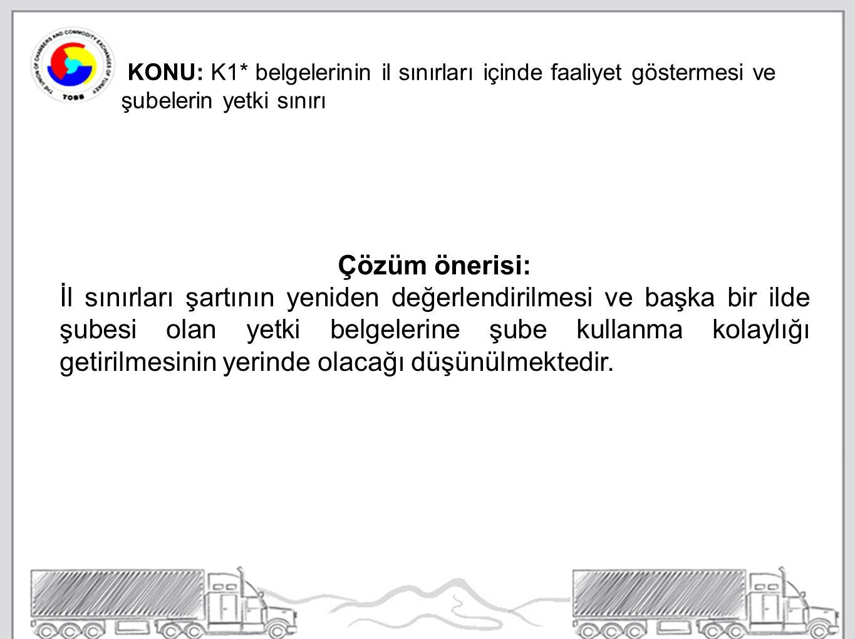 KONU: K1* belgelerinin il sınırları içinde faaliyet göstermesi ve şubelerin yetki sınırı Çözüm önerisi: İl sınırları şartının yeniden değerlendirilmesi ve başka bir ilde şubesi olan yetki belgelerine şube kullanma kolaylığı getirilmesinin yerinde olacağı düşünülmektedir.