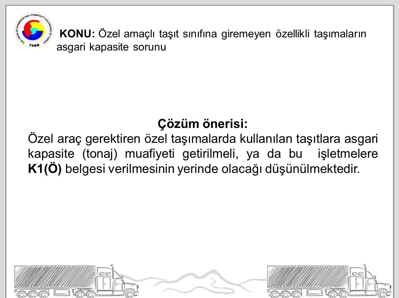 KONU: Özel amaçlı taşıt sınıfına giremeyen özellikli taşımaların asgari kapasite sorunu Çözüm önerisi: Özel araç gerektiren özel taşımalarda kullanılan taşıtlara asgari kapasite (tonaj) muafiyeti getirilmeli, ya da bu işletmelere K1(Ö) belgesi verilmesinin yerinde olacağı düşünülmektedir.
