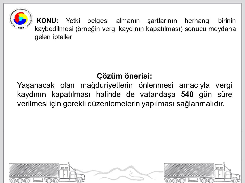 KONU: Yetki belgesi almanın şartlarının herhangi birinin kaybedilmesi (örneğin vergi kaydının kapatılması) sonucu meydana gelen iptaller Çözüm önerisi: Yaşanacak olan mağduriyetlerin önlenmesi amacıyla vergi kaydının kapatılması halinde de vatandaşa 540 gün süre verilmesi için gerekli düzenlemelerin yapılması sağlanmalıdır.
