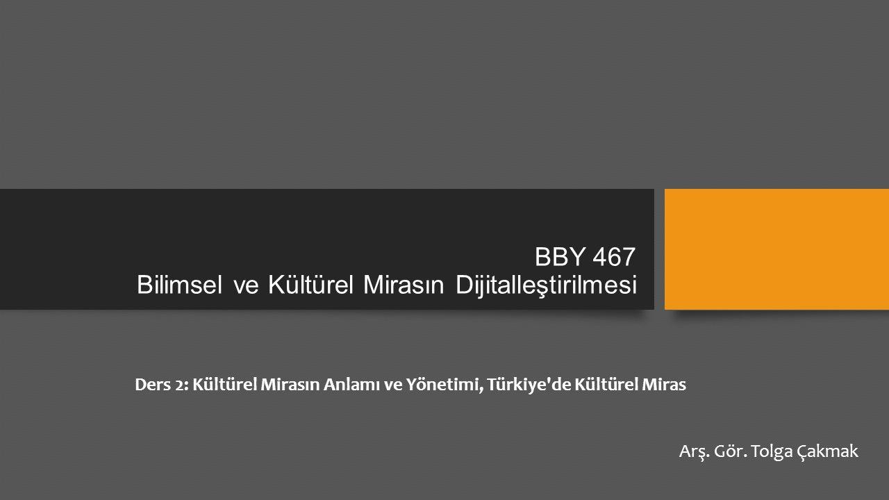 BBY 467 Bilimsel ve Kültürel Mirasın Dijitalleştirilmesi Ders 2: Kültürel Mirasın Anlamı ve Yönetimi, Türkiye'de Kültürel Miras Arş. Gör. Tolga Çakmak