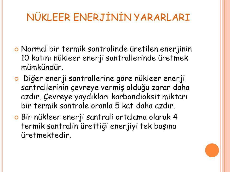 NÜKLEER ENERJİNİN YARARLARI Normal bir termik santralinde üretilen enerjinin 10 katını nükleer enerji santrallerinde üretmek mümkündür.