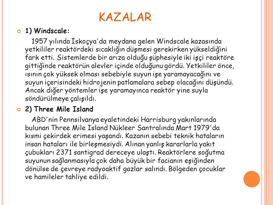 KAZALAR 1) Windscale: 1957 yılında İskoçya da meydana gelen Windscale kazasında yetkililer reaktördeki sıcaklığın düşmesi gerekirken yükseldiğini fark etti.