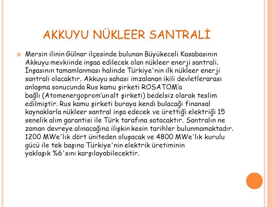 AKKUYU NÜKLEER SANTRALİ Mersin ilinin Gülnar ilçesinde bulunan Büyükeceli Kasabasının Akkuyu mevkiinde inşaa edilecek olan nükleer enerji santrali.