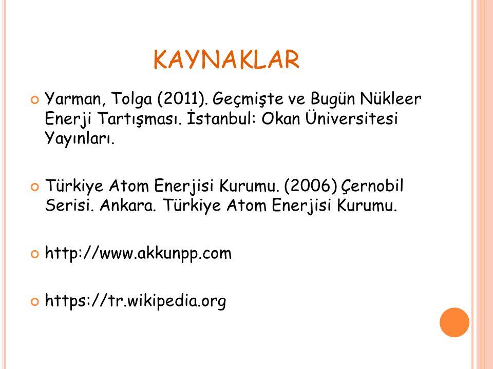 KAYNAKLAR Yarman, Tolga (2011). Geçmişte ve Bugün Nükleer Enerji Tartışması.