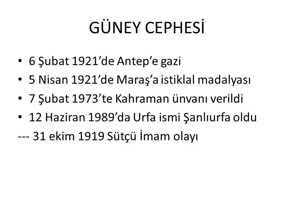 GÜNEY CEPHESİ 6 Şubat 1921'de Antep'e gazi 5 Nisan 1921'de Maraş'a istiklal madalyası 7 Şubat 1973'te Kahraman ünvanı verildi 12 Haziran 1989'da Urfa ismi Şanlıurfa oldu --- 31 ekim 1919 Sütçü İmam olayı
