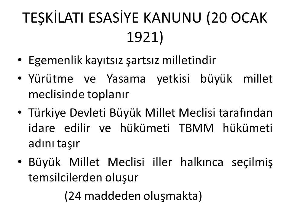 TEŞKİLATI ESASİYE KANUNU (20 OCAK 1921) Egemenlik kayıtsız şartsız milletindir Yürütme ve Yasama yetkisi büyük millet meclisinde toplanır Türkiye Devl