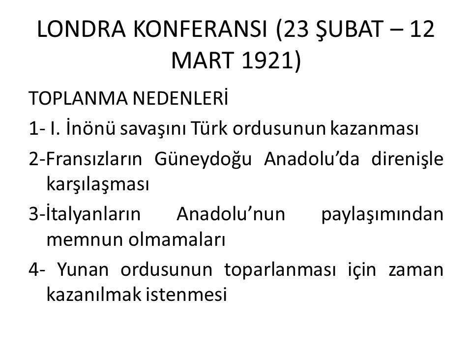 LONDRA KONFERANSI (23 ŞUBAT – 12 MART 1921) TOPLANMA NEDENLERİ 1- I. İnönü savaşını Türk ordusunun kazanması 2-Fransızların Güneydoğu Anadolu'da diren
