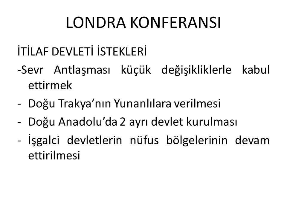 LONDRA KONFERANSI İTİLAF DEVLETİ İSTEKLERİ -Sevr Antlaşması küçük değişikliklerle kabul ettirmek -Doğu Trakya'nın Yunanlılara verilmesi -Doğu Anadolu'da 2 ayrı devlet kurulması -İşgalci devletlerin nüfus bölgelerinin devam ettirilmesi