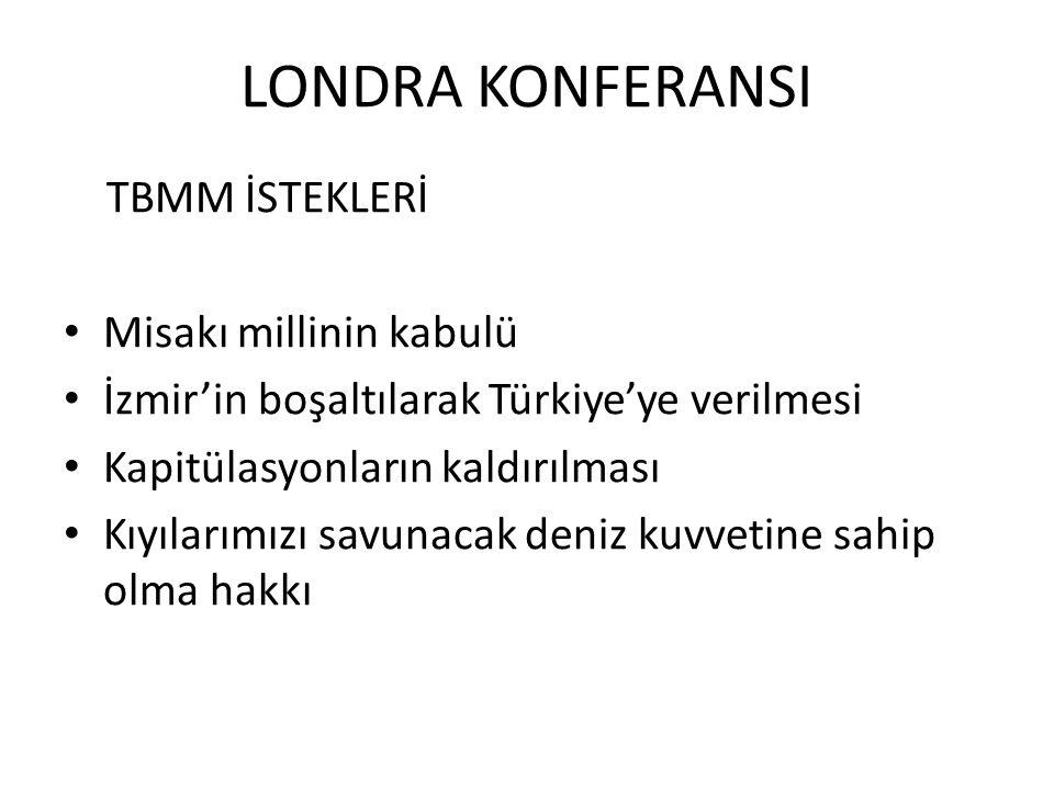LONDRA KONFERANSI TBMM İSTEKLERİ Misakı millinin kabulü İzmir'in boşaltılarak Türkiye'ye verilmesi Kapitülasyonların kaldırılması Kıyılarımızı savunacak deniz kuvvetine sahip olma hakkı