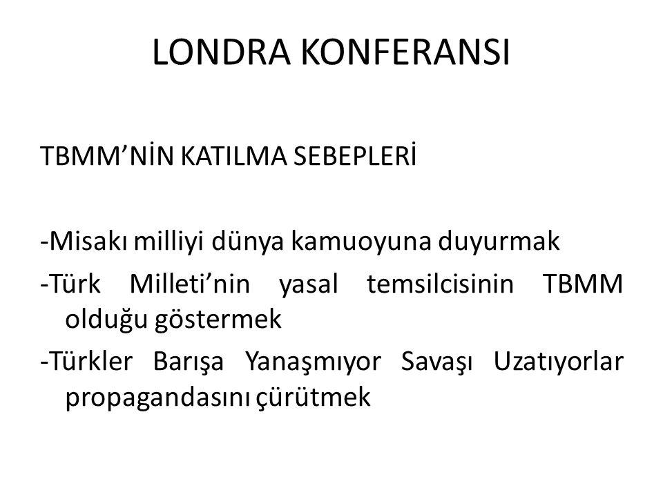 LONDRA KONFERANSI TBMM'NİN KATILMA SEBEPLERİ -Misakı milliyi dünya kamuoyuna duyurmak -Türk Milleti'nin yasal temsilcisinin TBMM olduğu göstermek -Türkler Barışa Yanaşmıyor Savaşı Uzatıyorlar propagandasını çürütmek