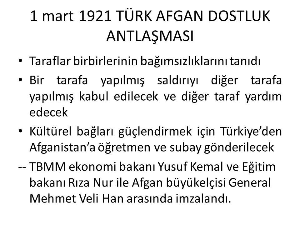 1 mart 1921 TÜRK AFGAN DOSTLUK ANTLAŞMASI Taraflar birbirlerinin bağımsızlıklarını tanıdı Bir tarafa yapılmış saldırıyı diğer tarafa yapılmış kabul edilecek ve diğer taraf yardım edecek Kültürel bağları güçlendirmek için Türkiye'den Afganistan'a öğretmen ve subay gönderilecek -- TBMM ekonomi bakanı Yusuf Kemal ve Eğitim bakanı Rıza Nur ile Afgan büyükelçisi General Mehmet Veli Han arasında imzalandı.