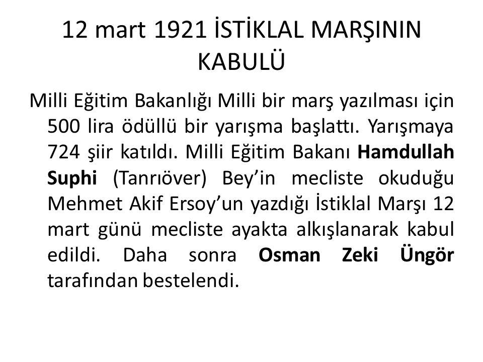 12 mart 1921 İSTİKLAL MARŞININ KABULÜ Milli Eğitim Bakanlığı Milli bir marş yazılması için 500 lira ödüllü bir yarışma başlattı. Yarışmaya 724 şiir ka