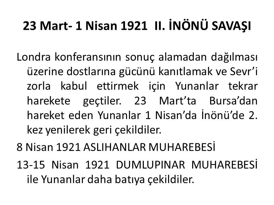 23 Mart- 1 Nisan 1921 II. İNÖNÜ SAVAŞI Londra konferansının sonuç alamadan dağılması üzerine dostlarına gücünü kanıtlamak ve Sevr'i zorla kabul ettirm
