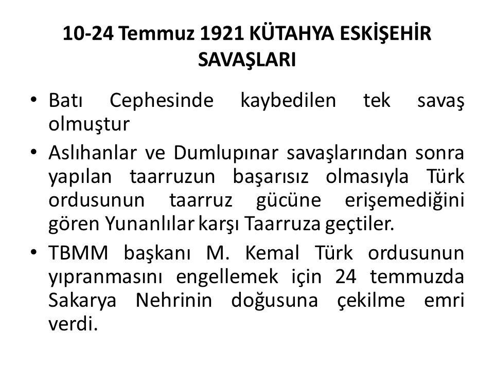 10-24 Temmuz 1921 KÜTAHYA ESKİŞEHİR SAVAŞLARI Batı Cephesinde kaybedilen tek savaş olmuştur Aslıhanlar ve Dumlupınar savaşlarından sonra yapılan taarruzun başarısız olmasıyla Türk ordusunun taarruz gücüne erişemediğini gören Yunanlılar karşı Taarruza geçtiler.
