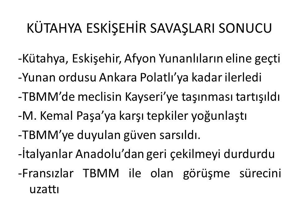 KÜTAHYA ESKİŞEHİR SAVAŞLARI SONUCU -Kütahya, Eskişehir, Afyon Yunanlıların eline geçti -Yunan ordusu Ankara Polatlı'ya kadar ilerledi -TBMM'de meclisin Kayseri'ye taşınması tartışıldı -M.