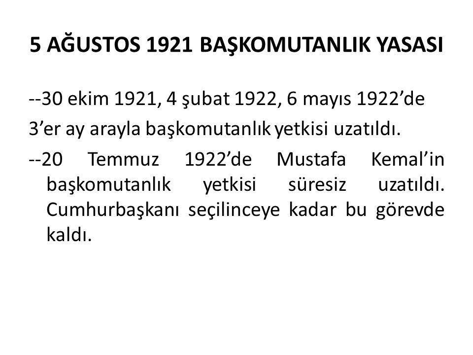 5 AĞUSTOS 1921 BAŞKOMUTANLIK YASASI --30 ekim 1921, 4 şubat 1922, 6 mayıs 1922'de 3'er ay arayla başkomutanlık yetkisi uzatıldı.