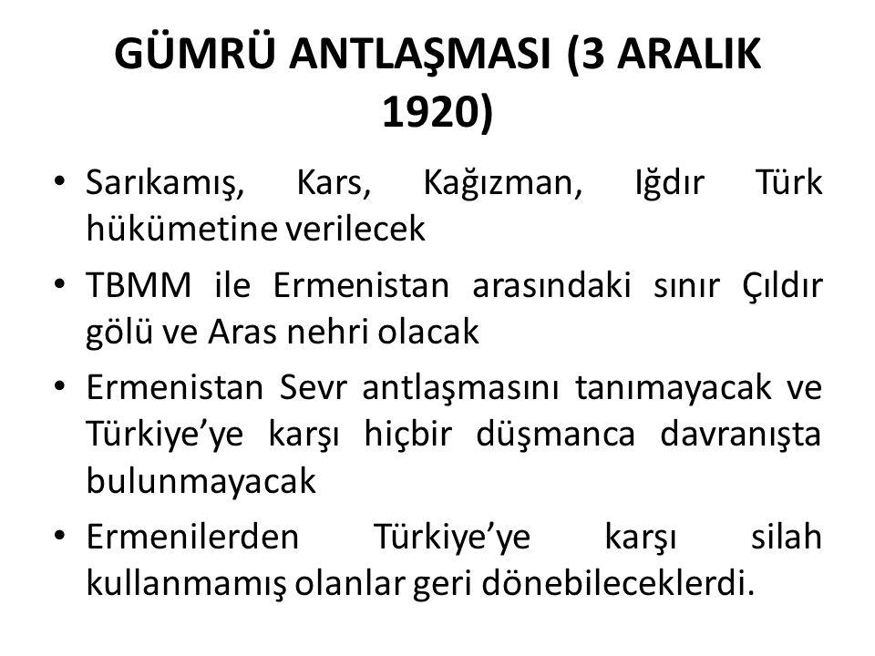 GÜMRÜ ANTLAŞMASI (3 ARALIK 1920) Sarıkamış, Kars, Kağızman, Iğdır Türk hükümetine verilecek TBMM ile Ermenistan arasındaki sınır Çıldır gölü ve Aras nehri olacak Ermenistan Sevr antlaşmasını tanımayacak ve Türkiye'ye karşı hiçbir düşmanca davranışta bulunmayacak Ermenilerden Türkiye'ye karşı silah kullanmamış olanlar geri dönebileceklerdi.