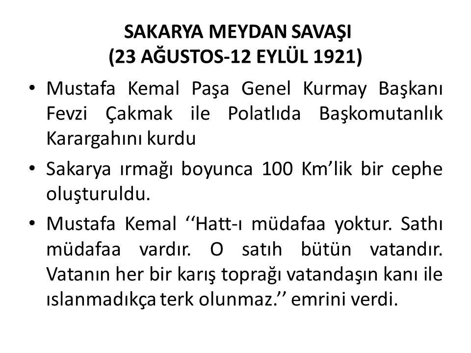 SAKARYA MEYDAN SAVAŞI (23 AĞUSTOS-12 EYLÜL 1921) Mustafa Kemal Paşa Genel Kurmay Başkanı Fevzi Çakmak ile Polatlıda Başkomutanlık Karargahını kurdu Sakarya ırmağı boyunca 100 Km'lik bir cephe oluşturuldu.