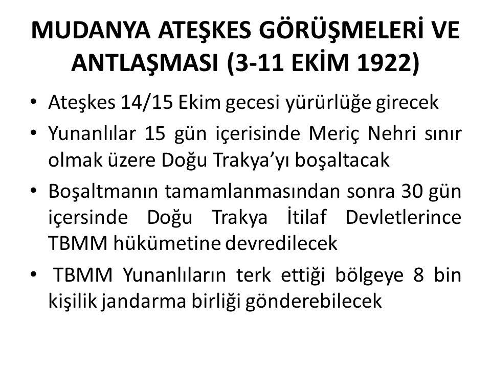 MUDANYA ATEŞKES GÖRÜŞMELERİ VE ANTLAŞMASI (3-11 EKİM 1922) Ateşkes 14/15 Ekim gecesi yürürlüğe girecek Yunanlılar 15 gün içerisinde Meriç Nehri sınır olmak üzere Doğu Trakya'yı boşaltacak Boşaltmanın tamamlanmasından sonra 30 gün içersinde Doğu Trakya İtilaf Devletlerince TBMM hükümetine devredilecek TBMM Yunanlıların terk ettiği bölgeye 8 bin kişilik jandarma birliği gönderebilecek