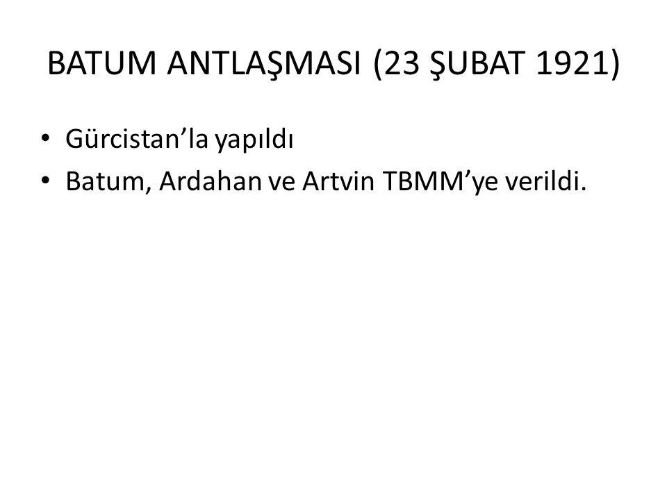 BATUM ANTLAŞMASI (23 ŞUBAT 1921) Gürcistan'la yapıldı Batum, Ardahan ve Artvin TBMM'ye verildi.