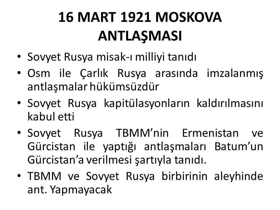 16 MART 1921 MOSKOVA ANTLAŞMASI Sovyet Rusya misak-ı milliyi tanıdı Osm ile Çarlık Rusya arasında imzalanmış antlaşmalar hükümsüzdür Sovyet Rusya kapitülasyonların kaldırılmasını kabul etti Sovyet Rusya TBMM'nin Ermenistan ve Gürcistan ile yaptığı antlaşmaları Batum'un Gürcistan'a verilmesi şartıyla tanıdı.