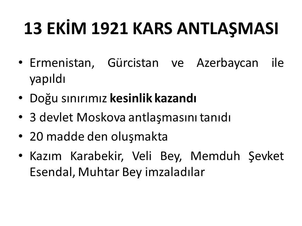 13 EKİM 1921 KARS ANTLAŞMASI Ermenistan, Gürcistan ve Azerbaycan ile yapıldı Doğu sınırımız kesinlik kazandı 3 devlet Moskova antlaşmasını tanıdı 20 madde den oluşmakta Kazım Karabekir, Veli Bey, Memduh Şevket Esendal, Muhtar Bey imzaladılar