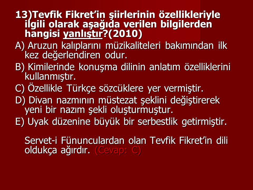 13)Tevfik Fikret'in şiirlerinin özellikleriyle ilgili olarak aşağıda verilen bilgilerden hangisi yanlıştır?(2010) A) Aruzun kalıplarını müzikaliteleri