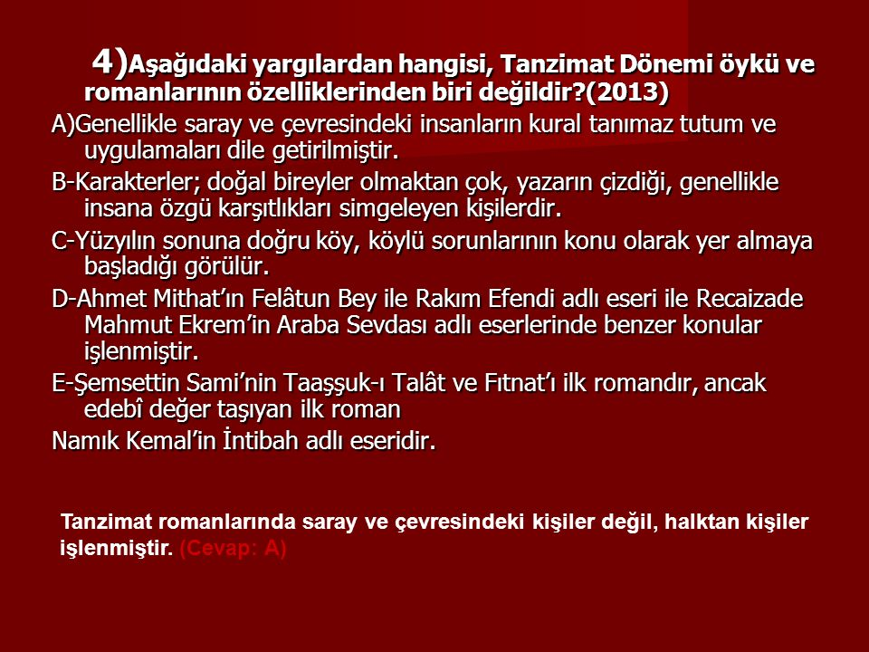 4) Aşağıdaki yargılardan hangisi, Tanzimat Dönemi öykü ve romanlarının özelliklerinden biri değildir?(2013) 4) Aşağıdaki yargılardan hangisi, Tanzimat