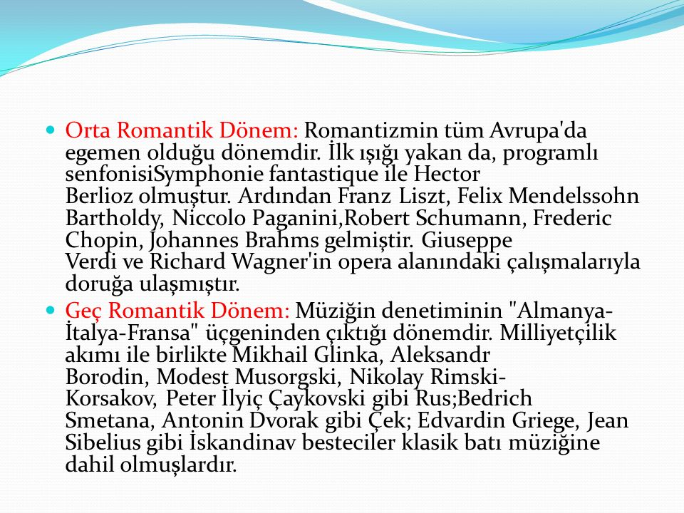 Modern Dönem (20.yüzyıl ve günümüz): Modern dönem içerisinde Romantizmi sürdürenler (Richard Strauss, Gustav Mahler, Sergey Rahmaninov, Edward Elgar) olduğu gibi müziğin genel kimliğini değiştiren asıl Modern besteciler (Claude Debussy, Zeljko Joksimoviç, Maurice Ravel,Bela Bartok, İgor Stravinski, Dimitri Şostakoviç, Sergey Sergeviç Prokofyev) kendilerine has bir stil geliştirmişlerdir.