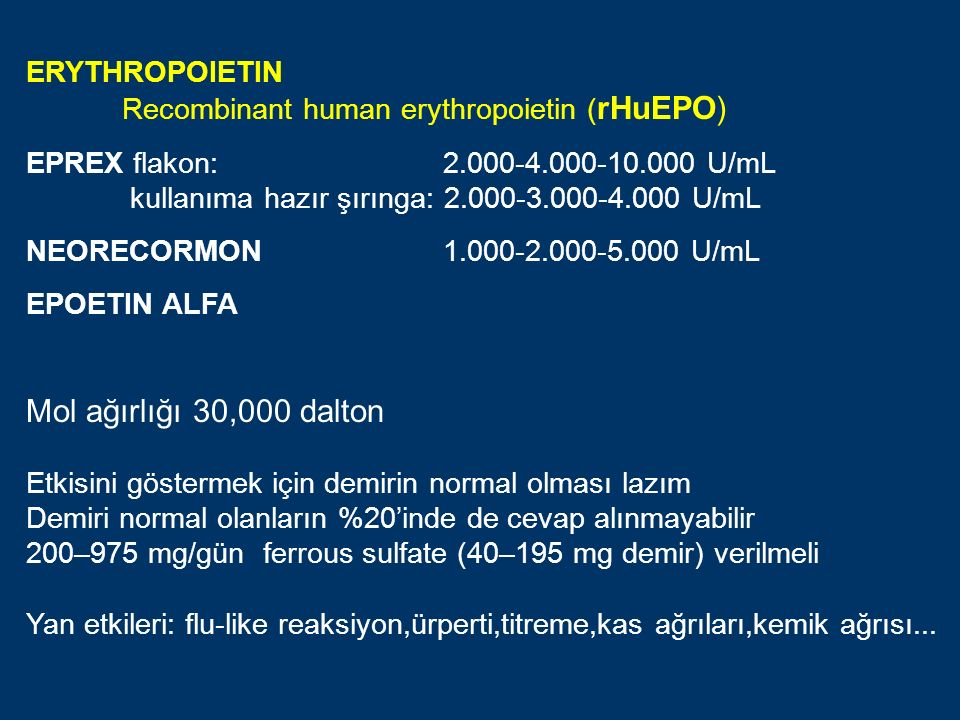 ERYTHROPOIETIN Recombinant human erythropoietin ( rHuEPO) EPREX flakon: 2.000-4.000-10.000 U/mL kullanıma hazır şırınga: 2.000-3.000-4.000 U/mL NEORECORMON 1.000-2.000-5.000 U/mL EPOETIN ALFA Mol ağırlığı 30,000 dalton Etkisini göstermek için demirin normal olması lazım Demiri normal olanların %20'inde de cevap alınmayabilir 200–975 mg/gün ferrous sulfate (40–195 mg demir) verilmeli Yan etkileri: flu-like reaksiyon,ürperti,titreme,kas ağrıları,kemik ağrısı...
