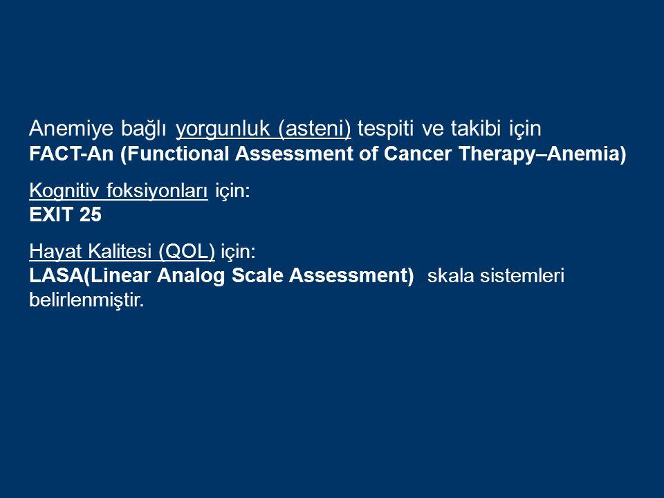 Anemiye bağlı yorgunluk (asteni) tespiti ve takibi için FACT-An (Functional Assessment of Cancer Therapy–Anemia) Kognitiv foksiyonları için: EXIT 25 Hayat Kalitesi (QOL) için: LASA(Linear Analog Scale Assessment) skala sistemleri belirlenmiştir.