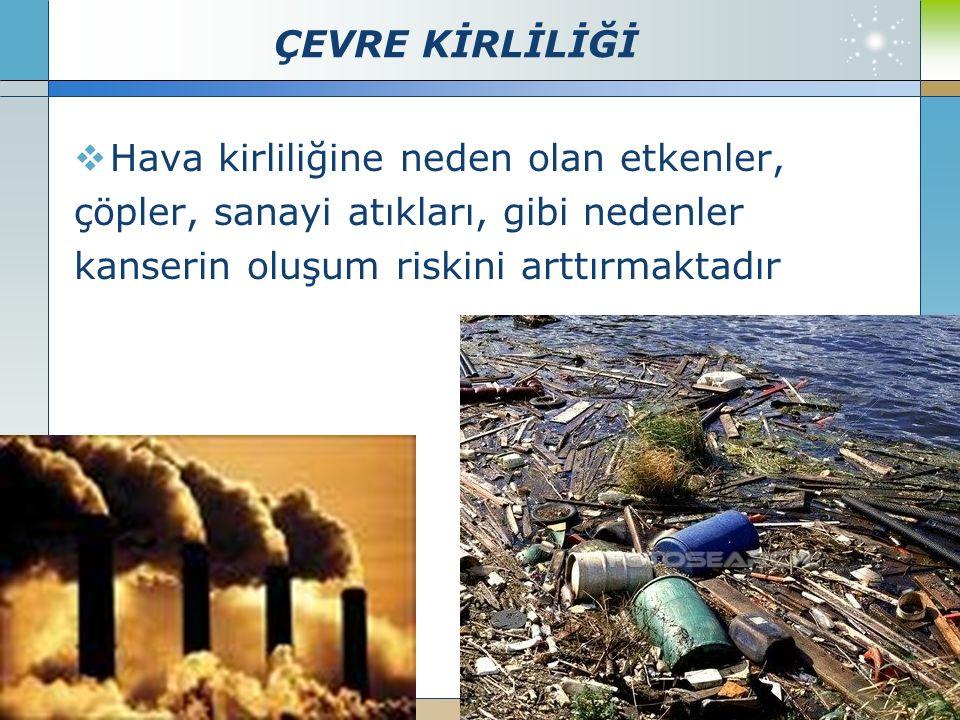 ÇEVRE KİRLİLİĞİ  Hava kirliliğine neden olan etkenler, çöpler, sanayi atıkları, gibi nedenler kanserin oluşum riskini arttırmaktadır