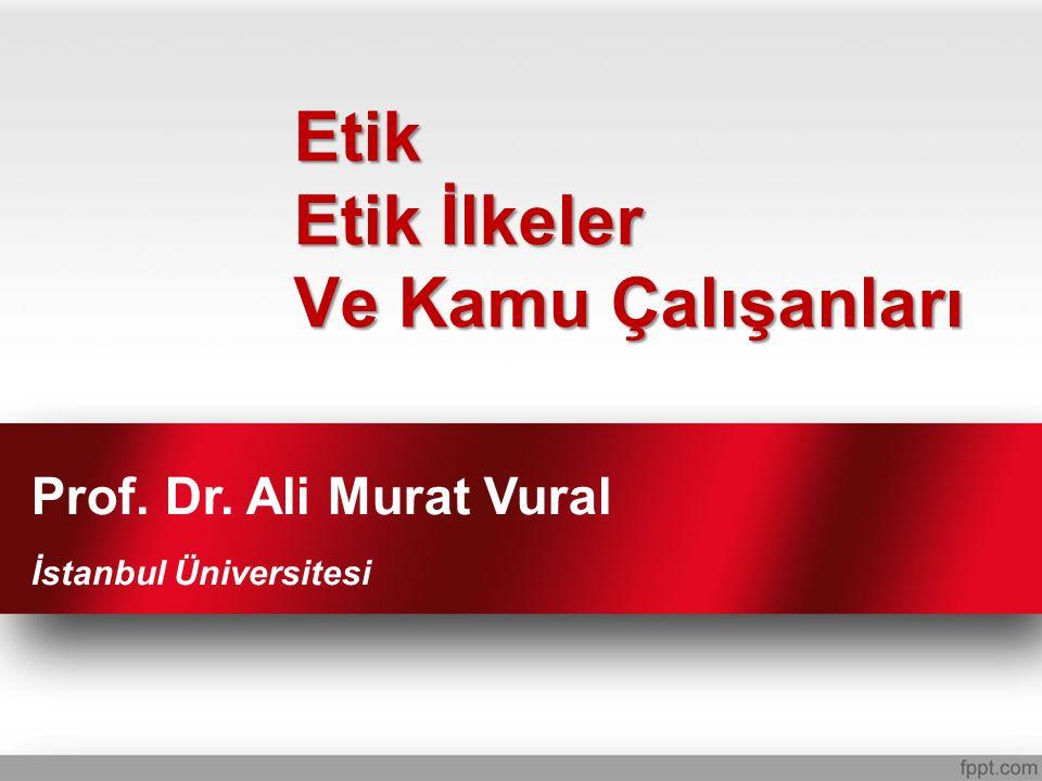 Etik Etik İlkeler Ve Kamu Çalışanları Prof. Dr. Ali Murat Vural İstanbul Üniversitesi