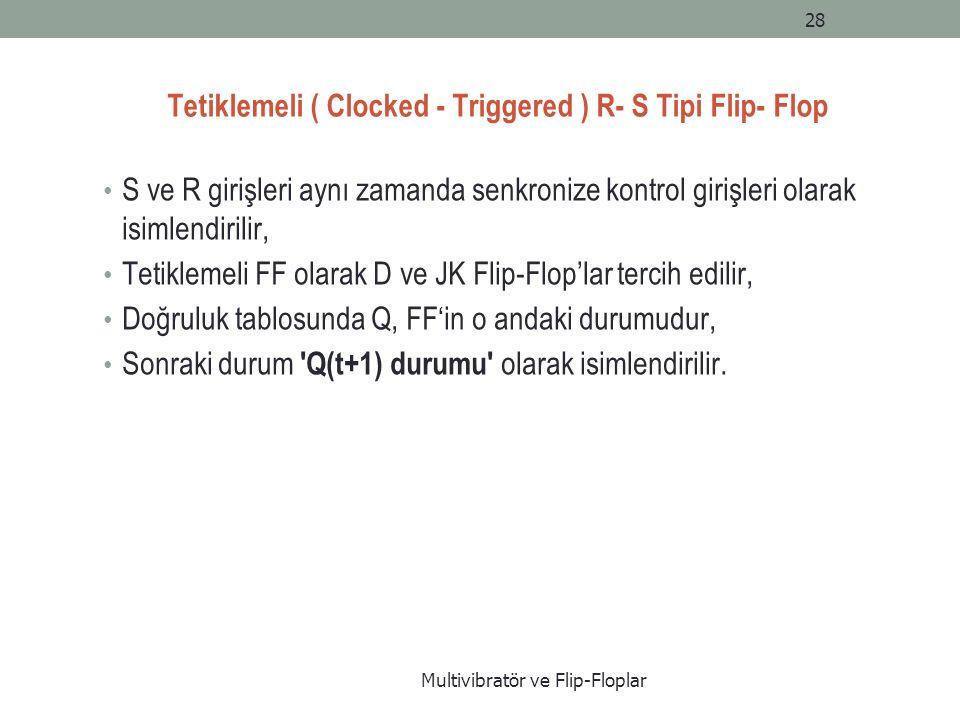 Tetiklemeli ( Clocked - Triggered ) R- S Tipi Flip- Flop S ve R girişleri aynı zamanda senkronize kontrol girişleri olarak isimlendirilir, Tetiklemeli FF olarak D ve JK Flip-Flop'lar tercih edilir, Doğruluk tablosunda Q, FF'in o andaki durumudur, Sonraki durum Q(t+1) durumu olarak isimlendirilir.