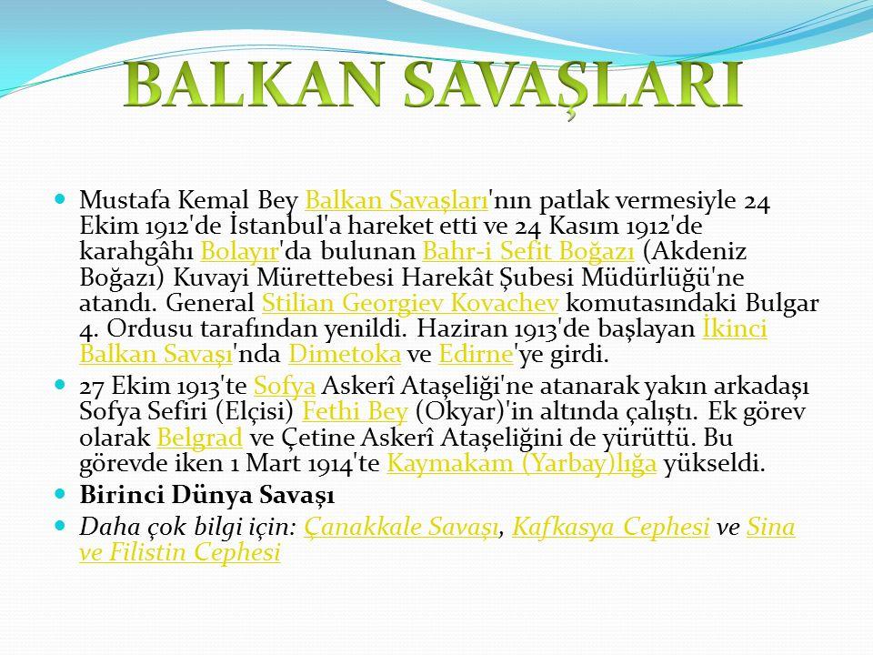 Mustafa Kemal Bey Balkan Savaşları nın patlak vermesiyle 24 Ekim 1912 de İstanbul a hareket etti ve 24 Kasım 1912 de karahgâhı Bolayır da bulunan Bahr-i Sefit Boğazı (Akdeniz Boğazı) Kuvayi Mürettebesi Harekât Şubesi Müdürlüğü ne atandı.