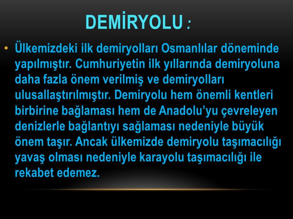 DEMİRYOLU : Ülkemizdeki ilk demiryolları Osmanlılar döneminde yapılmıştır. Cumhuriyetin ilk yıllarında demiryoluna daha fazla önem verilmiş ve demiryo