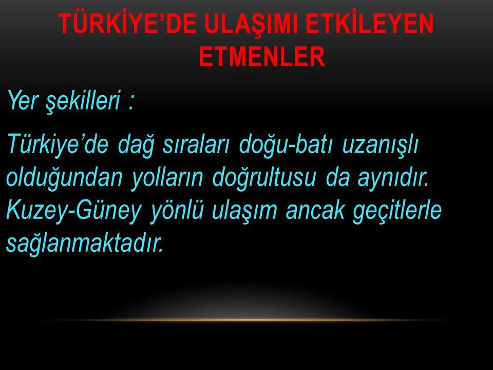 TÜRKİYE'DE ULAŞIMI ETKİLEYEN ETMENLER Yer şekilleri : Türkiye'de dağ sıraları doğu-batı uzanışlı olduğundan yolların doğrultusu da aynıdır. Kuzey-Güne