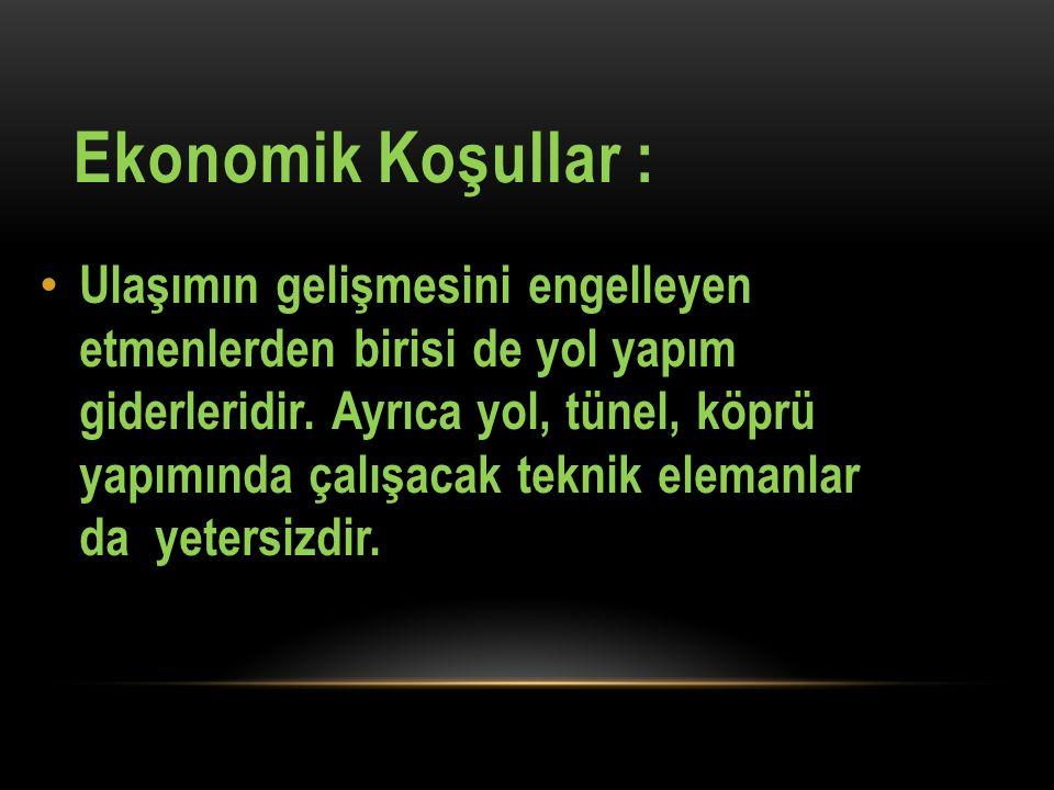 Ekonomik Koşullar : Ulaşımın gelişmesini engelleyen etmenlerden birisi de yol yapım giderleridir. Ayrıca yol, tünel, köprü yapımında çalışacak teknik