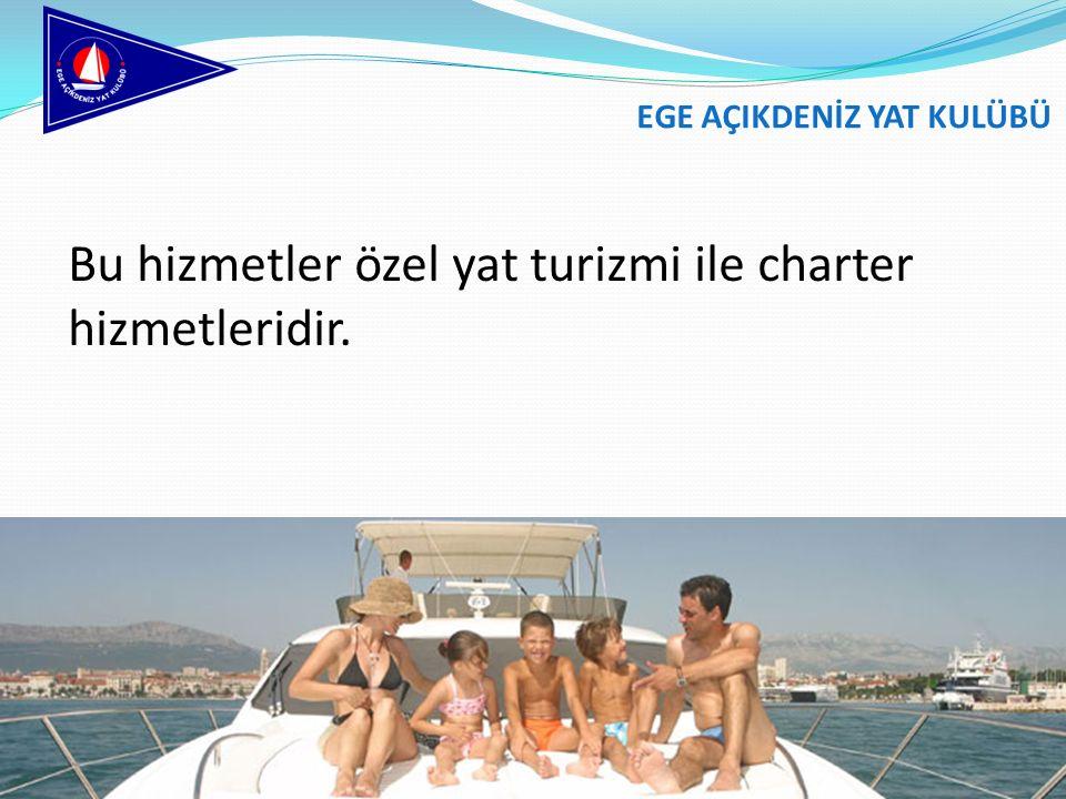 Bu hizmetler özel yat turizmi ile charter hizmetleridir. EGE AÇIKDENİZ YAT KULÜBÜ