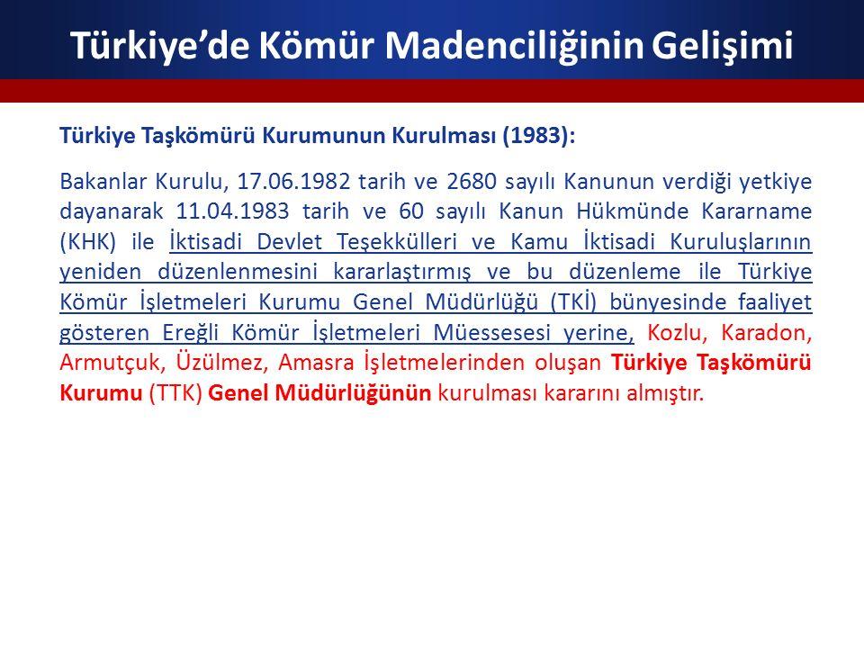 Türkiye'de Kömür Madenciliğinin Gelişimi Türkiye Taşkömürü Kurumunun Kurulması (1983): Bakanlar Kurulu, 17.06.1982 tarih ve 2680 sayılı Kanunun verdiği yetkiye dayanarak 11.04.1983 tarih ve 60 sayılı Kanun Hükmünde Kararname (KHK) ile İktisadi Devlet Teşekkülleri ve Kamu İktisadi Kuruluşlarının yeniden düzenlenmesini kararlaştırmış ve bu düzenleme ile Türkiye Kömür İşletmeleri Kurumu Genel Müdürlüğü (TKİ) bünyesinde faaliyet gösteren Ereğli Kömür İşletmeleri Müessesesi yerine, Kozlu, Karadon, Armutçuk, Üzülmez, Amasra İşletmelerinden oluşan Türkiye Taşkömürü Kurumu (TTK) Genel Müdürlüğünün kurulması kararını almıştır.