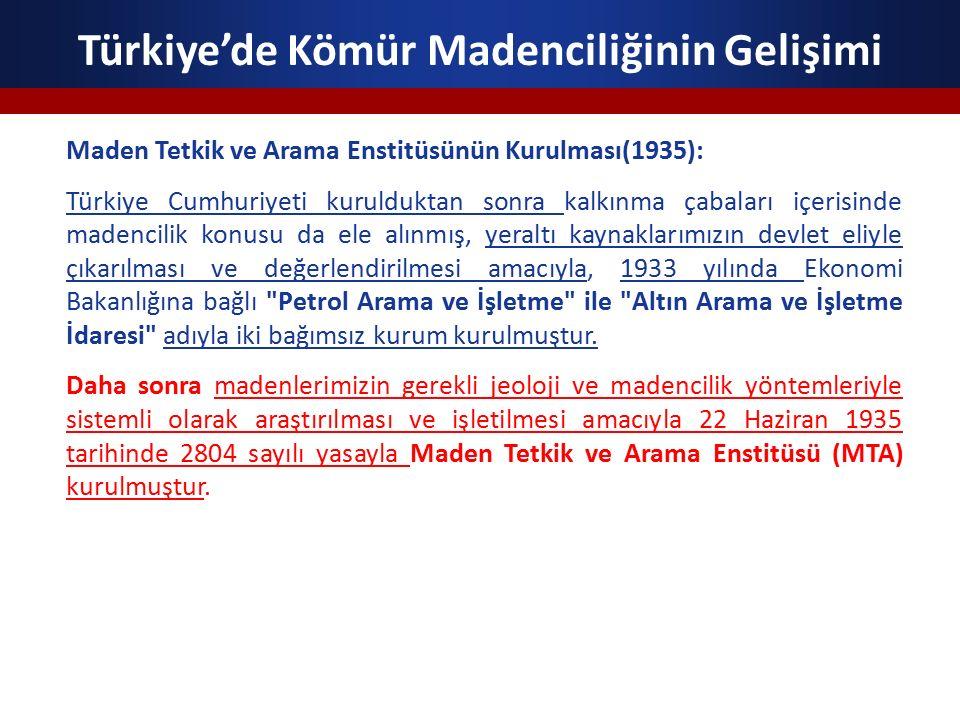 Türkiye'de Kömür Madenciliğinin Gelişimi Maden Tetkik ve Arama Enstitüsünün Kurulması(1935): Türkiye Cumhuriyeti kurulduktan sonra kalkınma çabaları içerisinde madencilik konusu da ele alınmış, yeraltı kaynaklarımızın devlet eliyle çıkarılması ve değerlendirilmesi amacıyla, 1933 yılında Ekonomi Bakanlığına bağlı Petrol Arama ve İşletme ile Altın Arama ve İşletme İdaresi adıyla iki bağımsız kurum kurulmuştur.