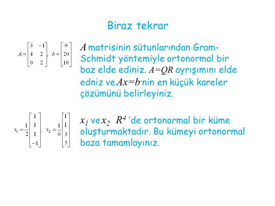 Biraz tekrar A matrisinin sütunlarından Gram- Schmidt yöntemiyle ortonormal bir baz elde ediniz. A=QR ayrışımını elde edniz ve Ax=b ' nin en küçük kar