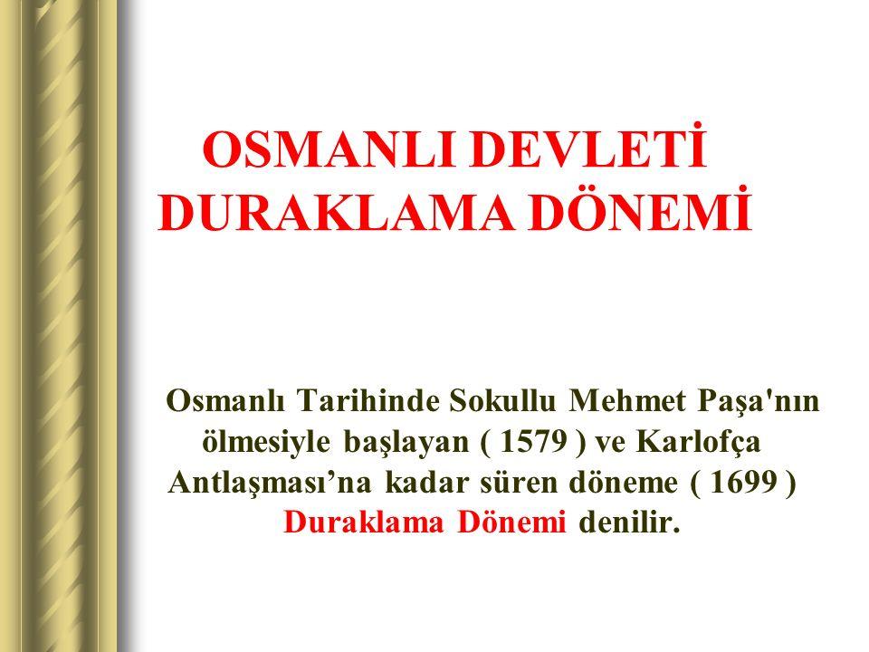 OSMANLI DEVLETİ DURAKLAMA DÖNEMİ Osmanlı Tarihinde Sokullu Mehmet Paşa'nın ölmesiyle başlayan ( 1579 ) ve Karlofça Antlaşması'na kadar süren döneme (