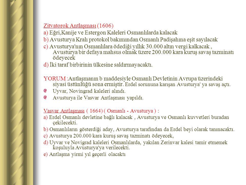 Zitvatorok Antlaşması (1606) a) Eğri,Kanije ve Estergon Kaleleri Osmanlılarda kalacak b) Avusturya Kralı protokol bakımından Osmanlı Padişahına eşit s
