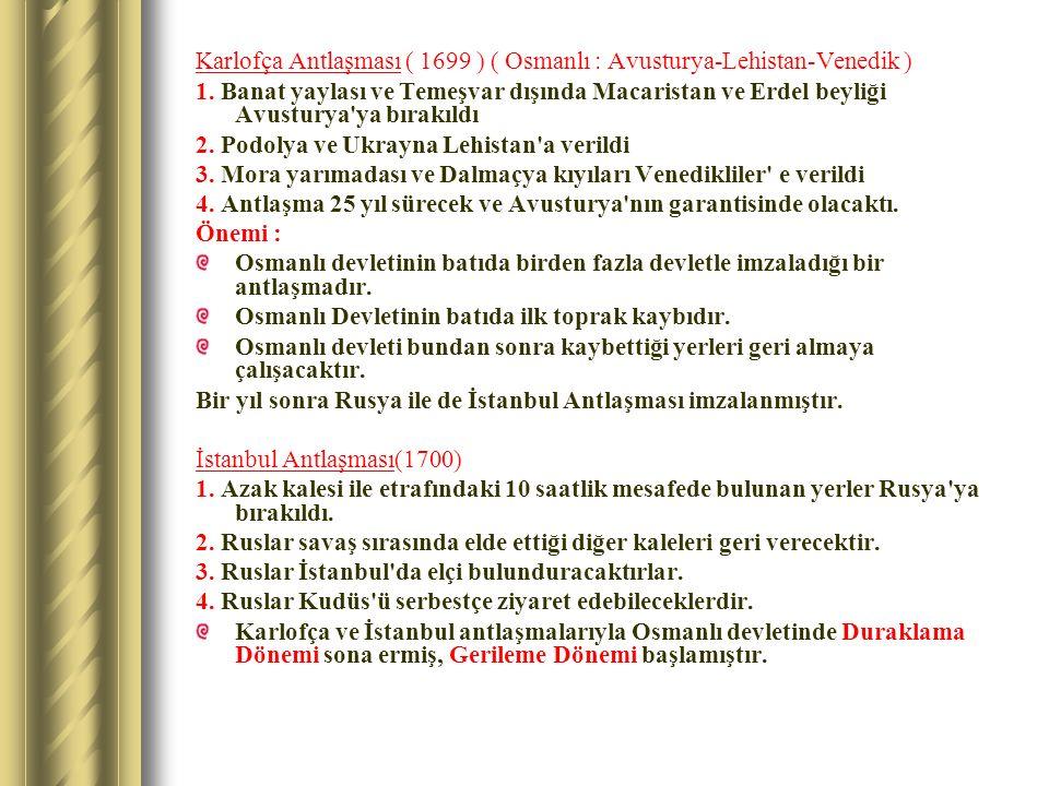 Karlofça Antlaşması ( 1699 ) ( Osmanlı : Avusturya-Lehistan-Venedik ) 1. Banat yaylası ve Temeşvar dışında Macaristan ve Erdel beyliği Avusturya'ya bı